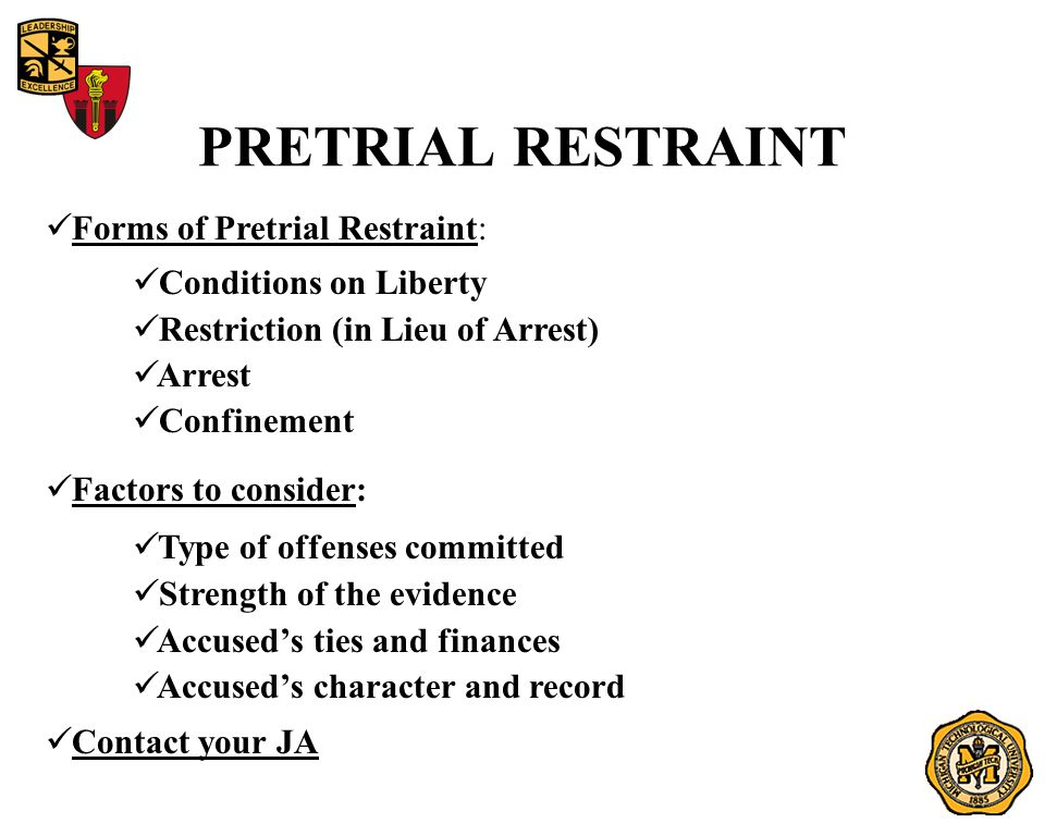 PRETRIAL RESTRAINT Forms of Pretrial Restraint: Conditions on Liberty Restriction (in Lieu of Arrest) Arrest Confinement Factors to consider: Type of offenses committed Strength of the evidence Accused's ties and finances Accused's character and record Contact your JA