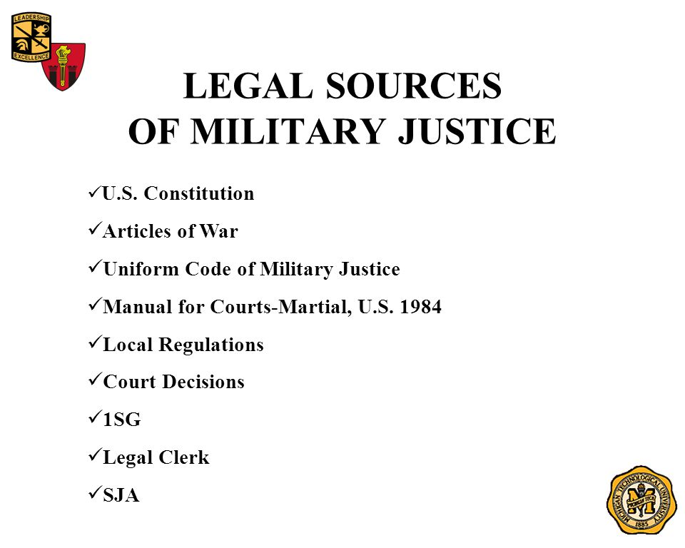 LEGAL SOURCES OF MILITARY JUSTICE U.S. Constitution Articles of War Uniform Code of Military Justice Manual for Courts-Martial, U.S. 1984 Local Regula