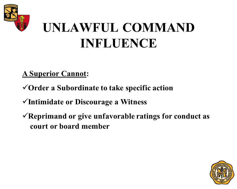 UNLAWFUL COMMAND INFLUENCE A Superior Cannot: Order a Subordinate to take specific action Intimidate or Discourage a Witness Reprimand or give unfavor