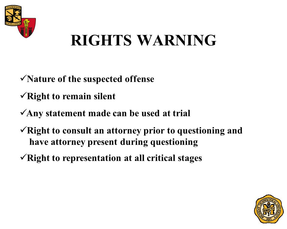 RIGHTS WARNING Nature of the suspected offense Right to remain silent Any statement made can be used at trial Right to consult an attorney prior to qu