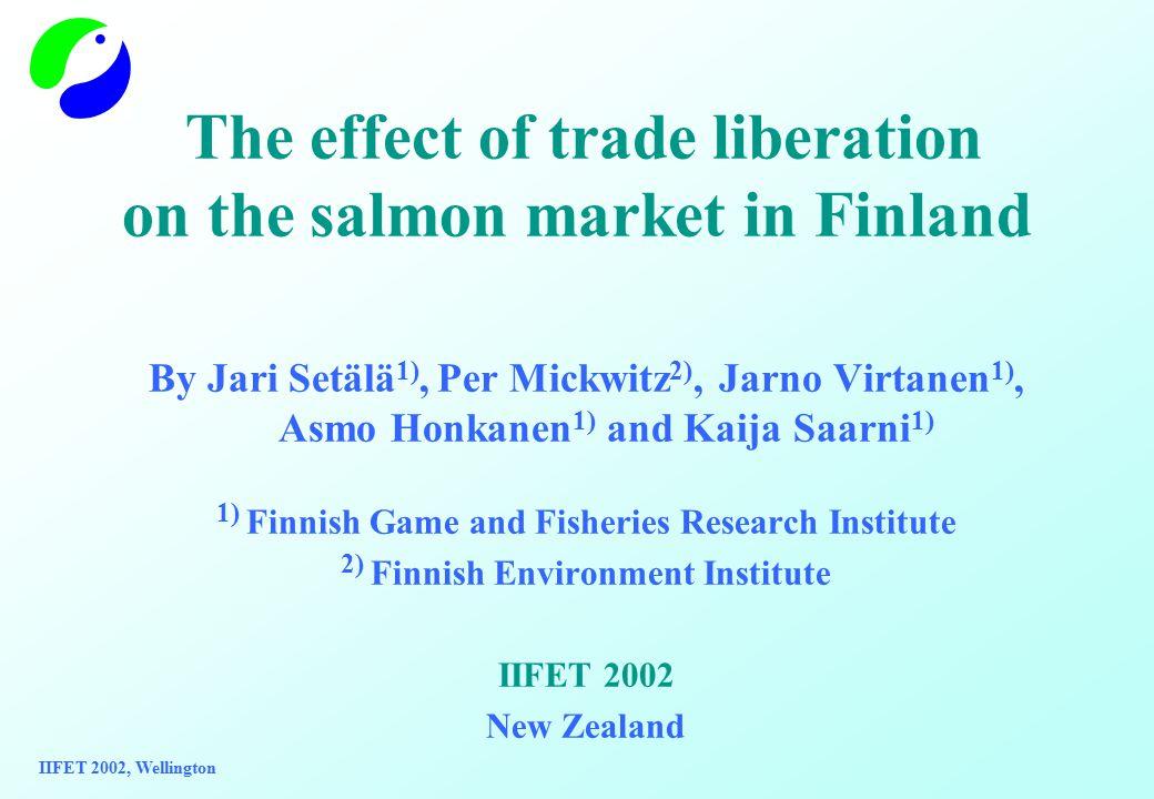 The effect of trade liberation on the salmon market in Finland By Jari Setälä 1), Per Mickwitz 2), Jarno Virtanen 1), Asmo Honkanen 1) and Kaija Saarni 1) 1) Finnish Game and Fisheries Research Institute 2) Finnish Environment Institute IIFET 2002 New Zealand IIFET 2002, Wellington