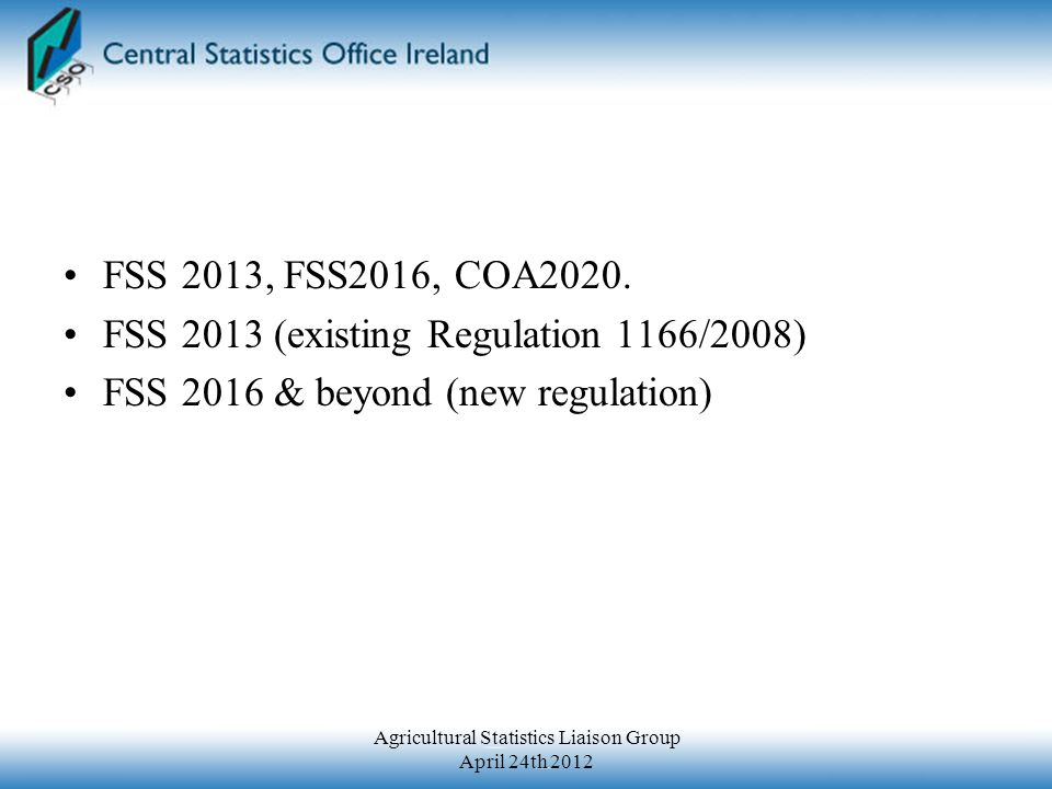 FSS 2013 June 1 st 2013 Sample Survey (approx 75-80k forms) 8 page questionnaire Variables mostly as for COA 2010 (Regulation 1166/2008) Admin Data (Cereals & Cattle) Postal questionnaire (all other data including Area Farmed, Other Livestock, Organic Farming, Labour, Mgmt & Training, Rural Development, Machinery) No requirement for Survey Agricultural Production Methods in 2013 Agricultural Statistics Liaison Group April 24th 2012