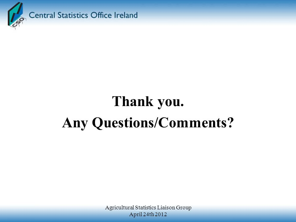 Thank you. Any Questions/Comments? Agricultural Statistics Liaison Group April 24th 2012
