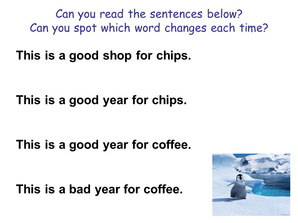 Can you read the sentences below? Can you spot which word changes each time? This is a good shop for chips. This is a good year for chips. This is a g