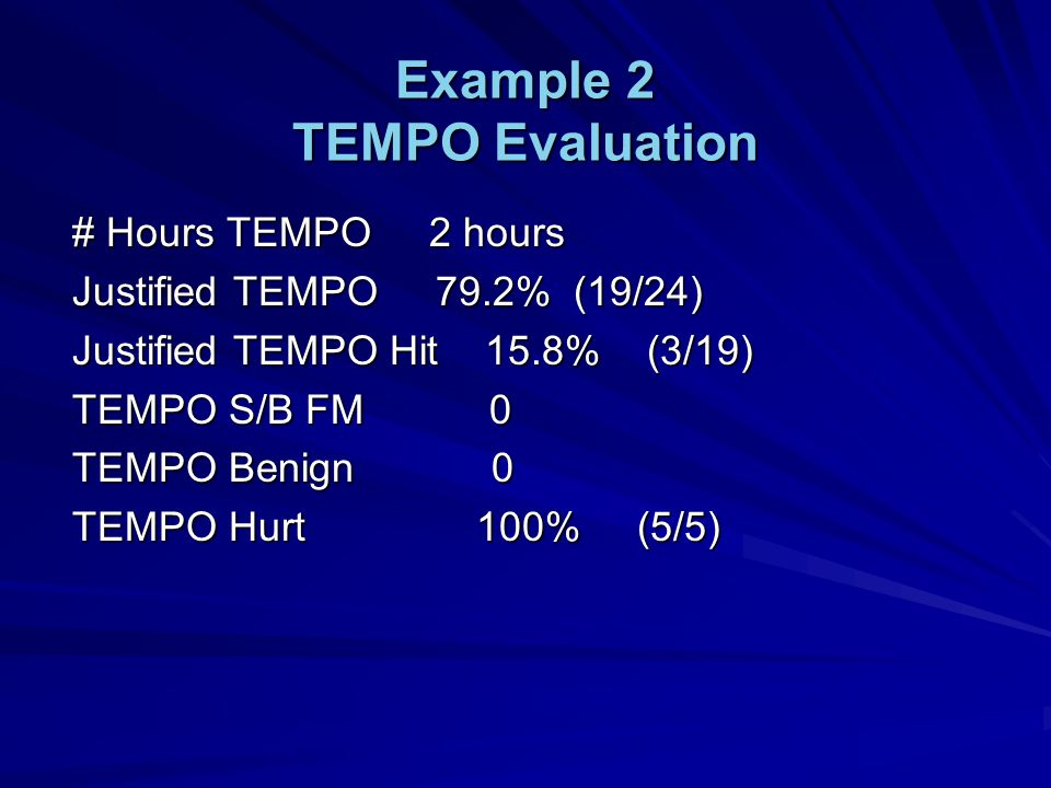 Example 2 TEMPO Evaluation # Hours TEMPO 2 hours Justified TEMPO 79.2% (19/24) Justified TEMPO Hit 15.8% (3/19) TEMPO S/B FM 0 TEMPO Benign 0 TEMPO Hurt 100% (5/5)