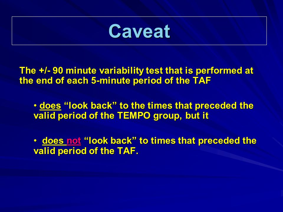 Caveat The +/- 90 minute variability test that is performed at the end of each 5-minute period of the TAF does look back to the times that preceded the valid period of the TEMPO group, but it does look back to the times that preceded the valid period of the TEMPO group, but it does not look back to times that preceded the valid period of the TAF.