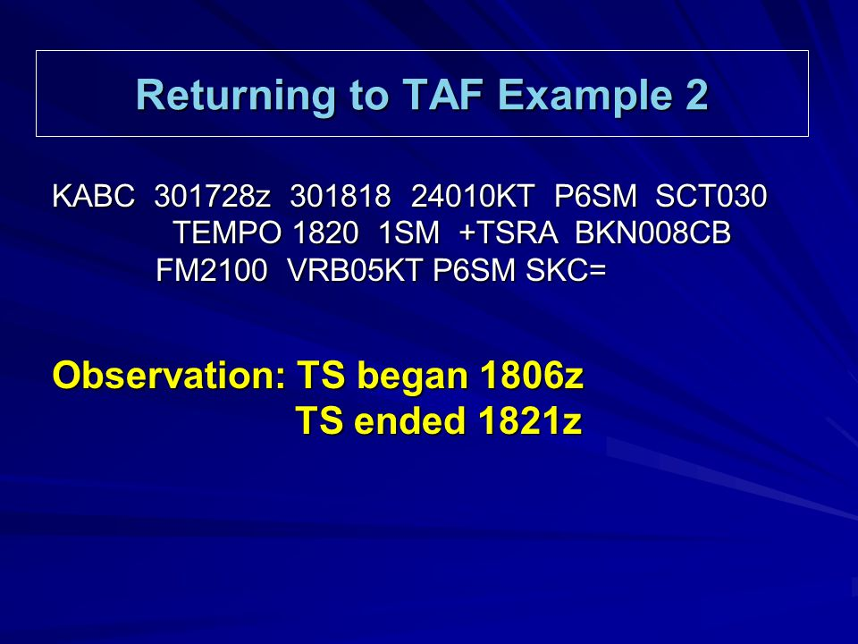 Returning to TAF Example 2 KABC 301728z 301818 24010KT P6SM SCT030 TEMPO 1820 1SM +TSRA BKN008CB TEMPO 1820 1SM +TSRA BKN008CB FM2100 VRB05KT P6SM SKC= FM2100 VRB05KT P6SM SKC= Observation: TS began 1806z TS ended 1821z TS ended 1821z