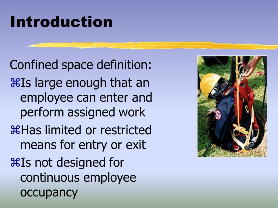 Introduction Confined space definition: zIs large enough that an employee can enter and perform assigned work zHas limited or restricted means for ent