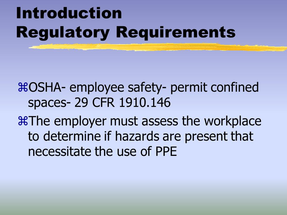 Introduction Regulatory Requirements zOSHA- employee safety- permit confined spaces- 29 CFR 1910.146 zThe employer must assess the workplace to determ