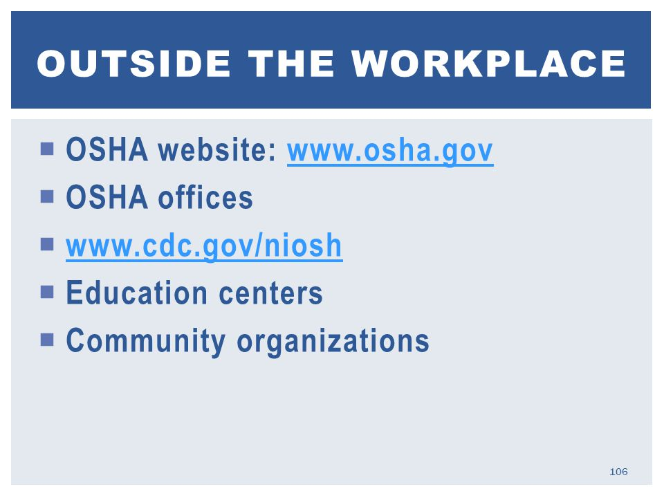  OSHA website: www.osha.govwww.osha.gov  OSHA offices  www.cdc.gov/nioshwww.cdc.gov/niosh  Education centers  Community organizations OUTSIDE THE WORKPLACE 106