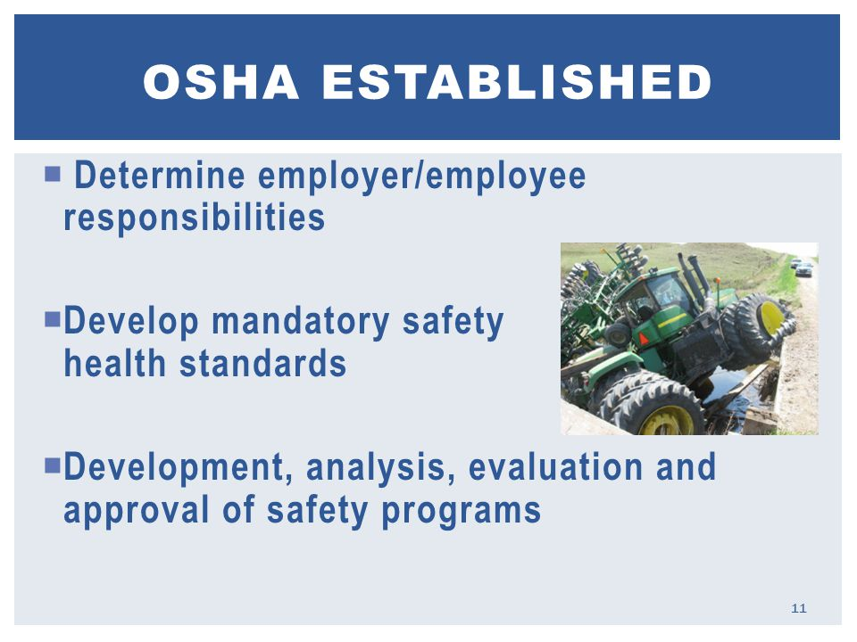  Determine employer/employee responsibilities  Develop mandatory safety and health standards  Development, analysis, evaluation and approval of safety programs OSHA ESTABLISHED 11