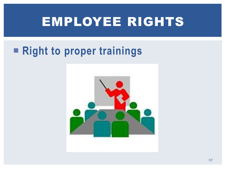  Right to proper trainings EMPLOYEE RIGHTS 37