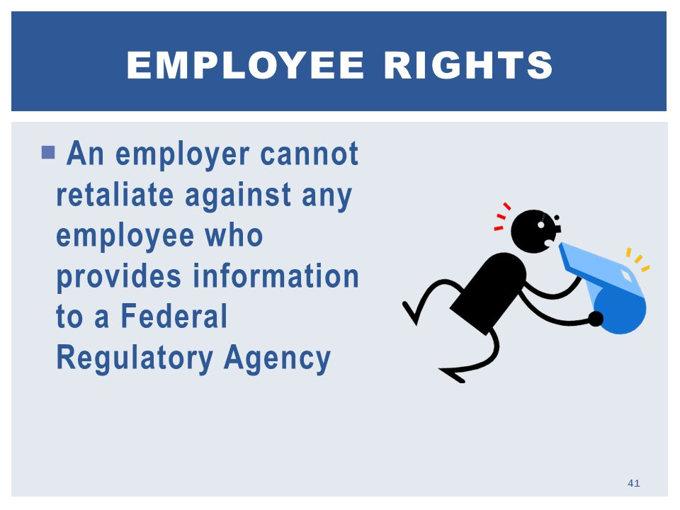  An employer cannot retaliate against any employee who provides information to a Federal Regulatory Agency EMPLOYEE RIGHTS 41