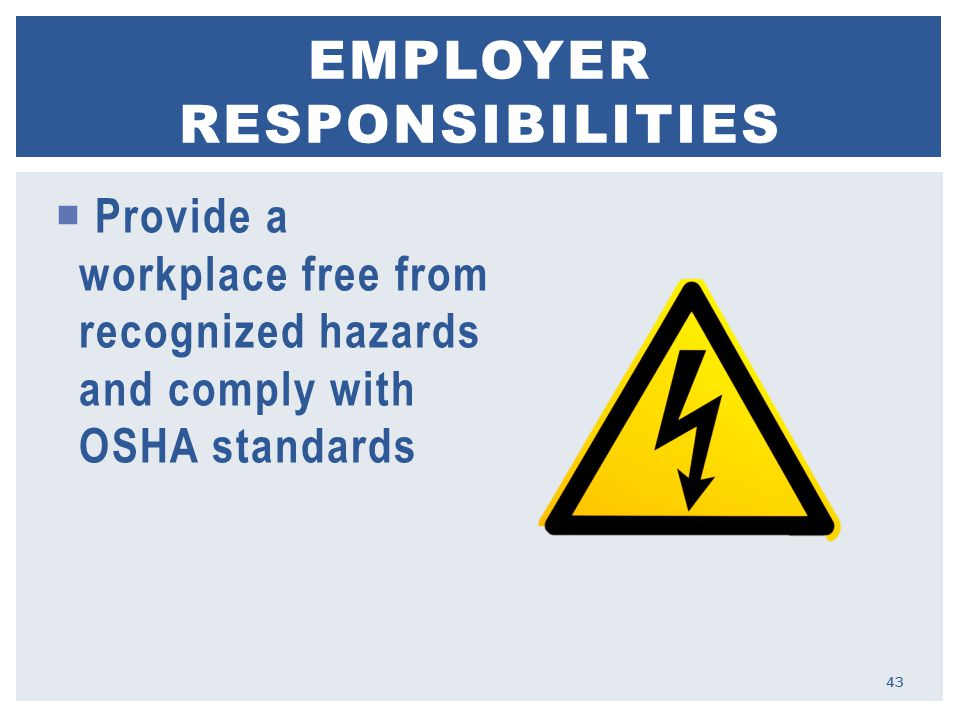  Provide a workplace free from recognized hazards and comply with OSHA standards EMPLOYER RESPONSIBILITIES 43