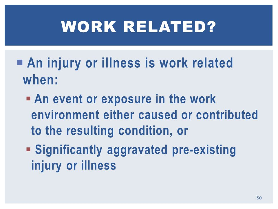  An injury or illness is work related when:  An event or exposure in the work environment either caused or contributed to the resulting condition, or  Significantly aggravated pre-existing injury or illness WORK RELATED.