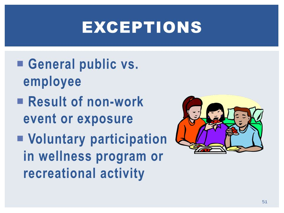  General public vs. employee  Result of non-work event or exposure  Voluntary participation in wellness program or recreational activity EXCEPTIONS