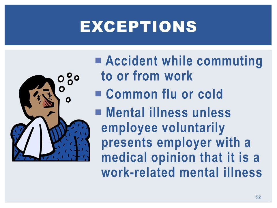  Accident while commuting to or from work  Common flu or cold  Mental illness unless employee voluntarily presents employer with a medical opinion that it is a work-related mental illness EXCEPTIONS 52
