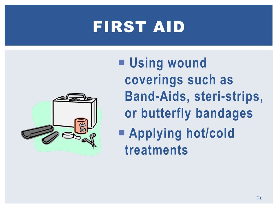  Using wound coverings such as Band-Aids, steri-strips, or butterfly bandages  Applying hot/cold treatments FIRST AID 61
