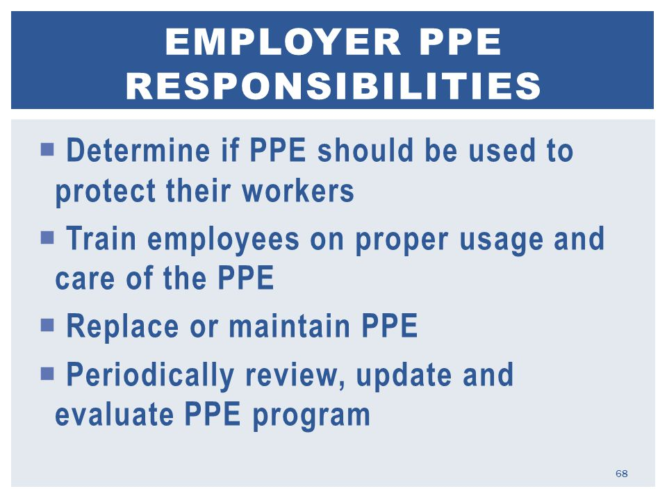 Determine if PPE should be used to protect their workers  Train employees on proper usage and care of the PPE  Replace or maintain PPE  Periodically review, update and evaluate PPE program EMPLOYER PPE RESPONSIBILITIES 68