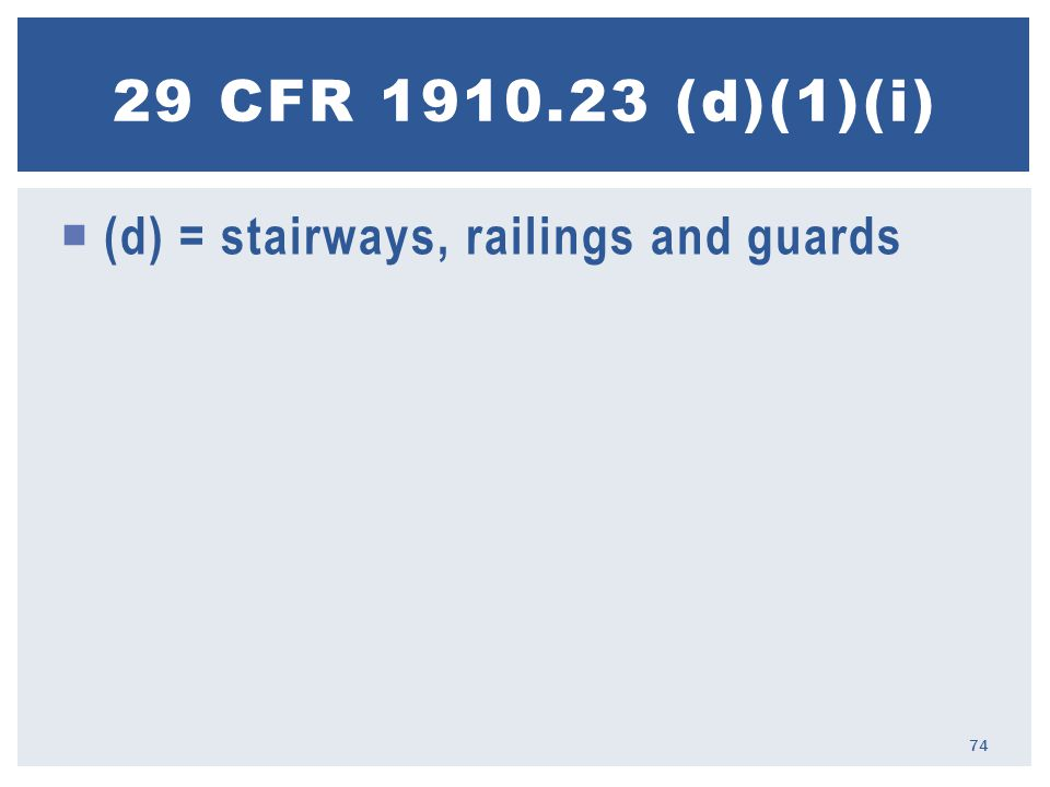  (d) = stairways, railings and guards 29 CFR 1910.23 (d)(1)(i) 74