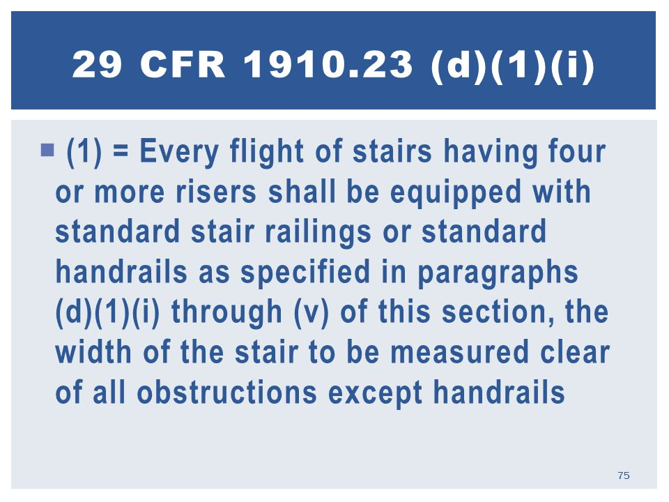  (1) = Every flight of stairs having four or more risers shall be equipped with standard stair railings or standard handrails as specified in paragraphs (d)(1)(i) through (v) of this section, the width of the stair to be measured clear of all obstructions except handrails 29 CFR 1910.23 (d)(1)(i) 75