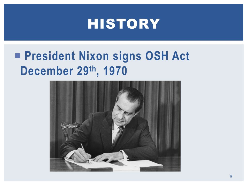  President Nixon signs OSH Act December 29 th, 1970 HISTORY 8