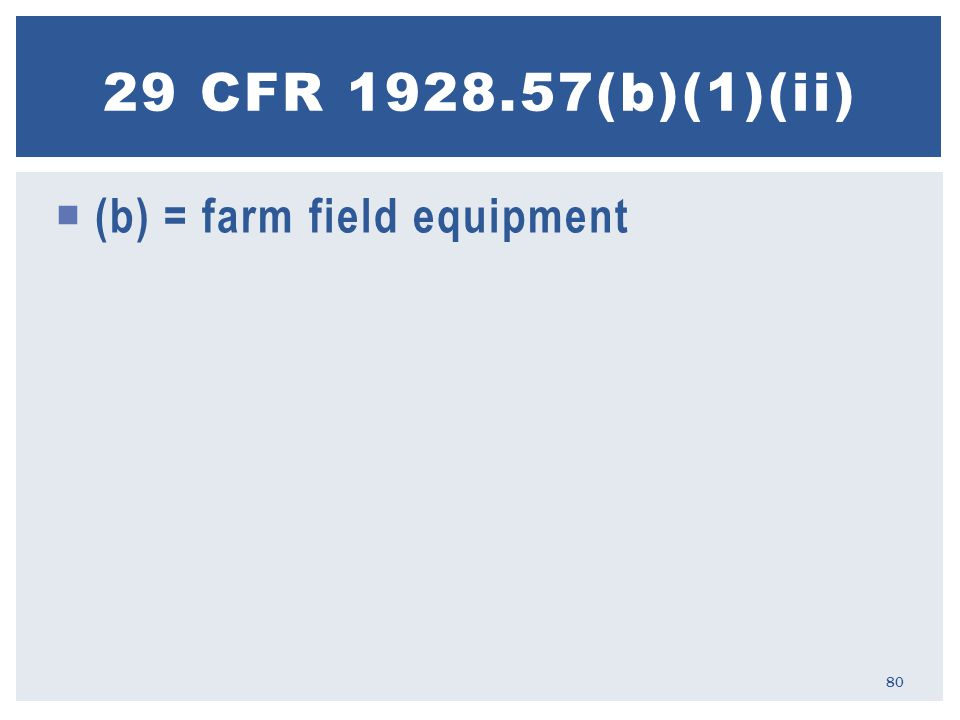  (b) = farm field equipment 29 CFR 1928.57(b)(1)(ii) 80