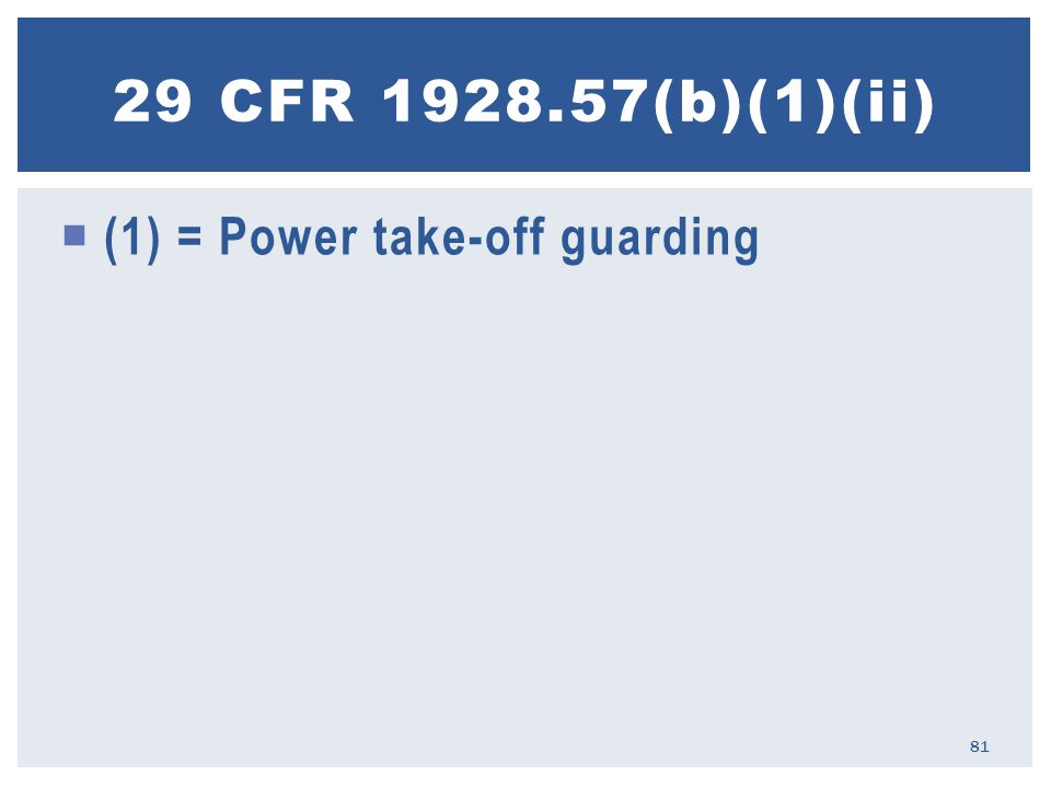  (1) = Power take-off guarding 29 CFR 1928.57(b)(1)(ii) 81