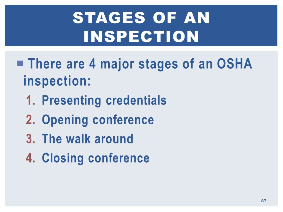  There are 4 major stages of an OSHA inspection: 1.Presenting credentials 2.Opening conference 3.The walk around 4.Closing conference STAGES OF AN INSPECTION 87