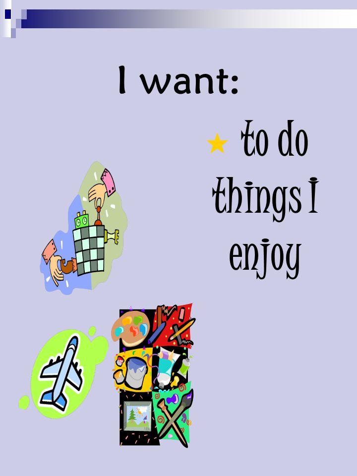 I want:  to do things I enjoy