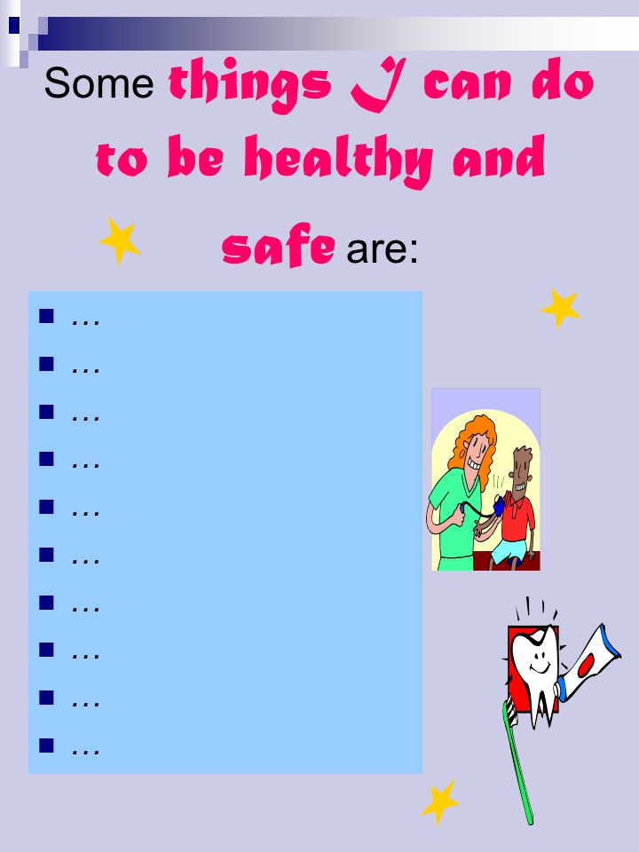 Some things I can do to be healthy and safe are: …
