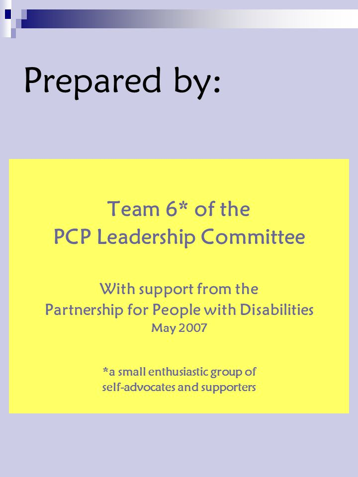 Prepared by: Team 6* of the PCP Leadership Committee With support from the Partnership for People with Disabilities May 2007 *a small enthusiastic group of self-advocates and supporters