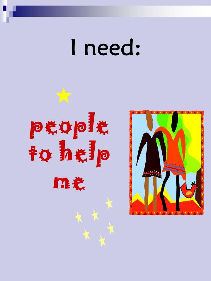 I need:  people to help me