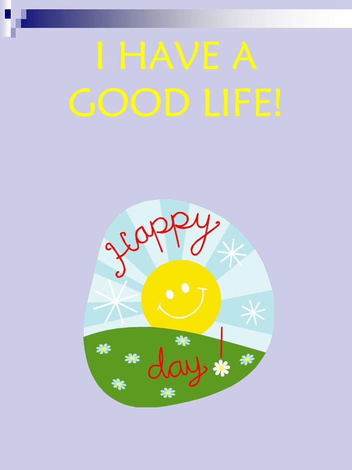I HAVE A GOOD LIFE!