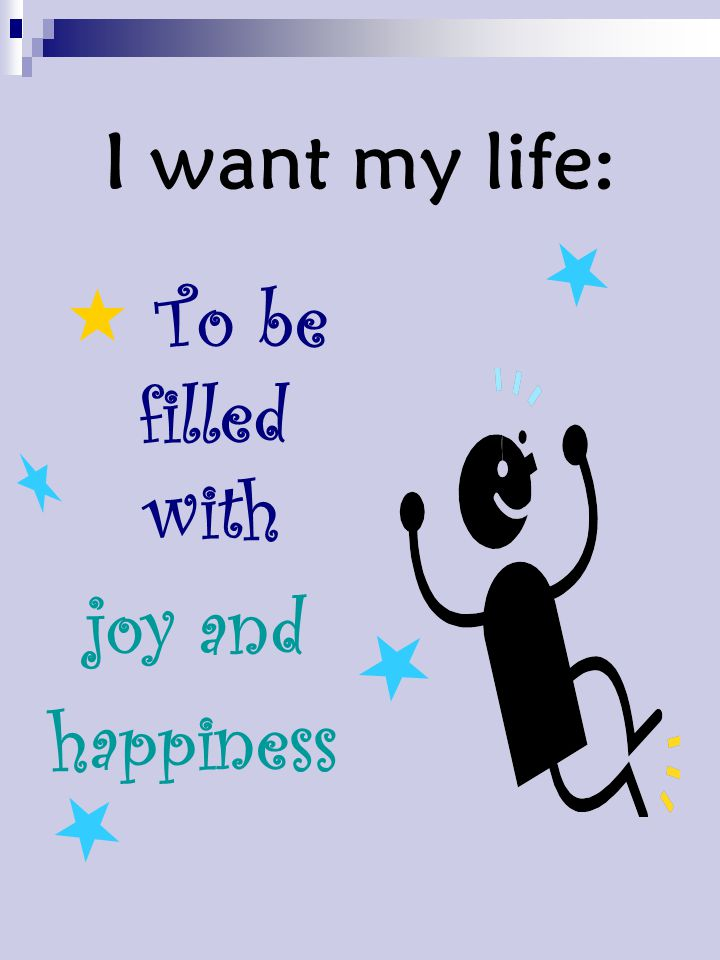 I want my life:  To be filled with joy and happiness
