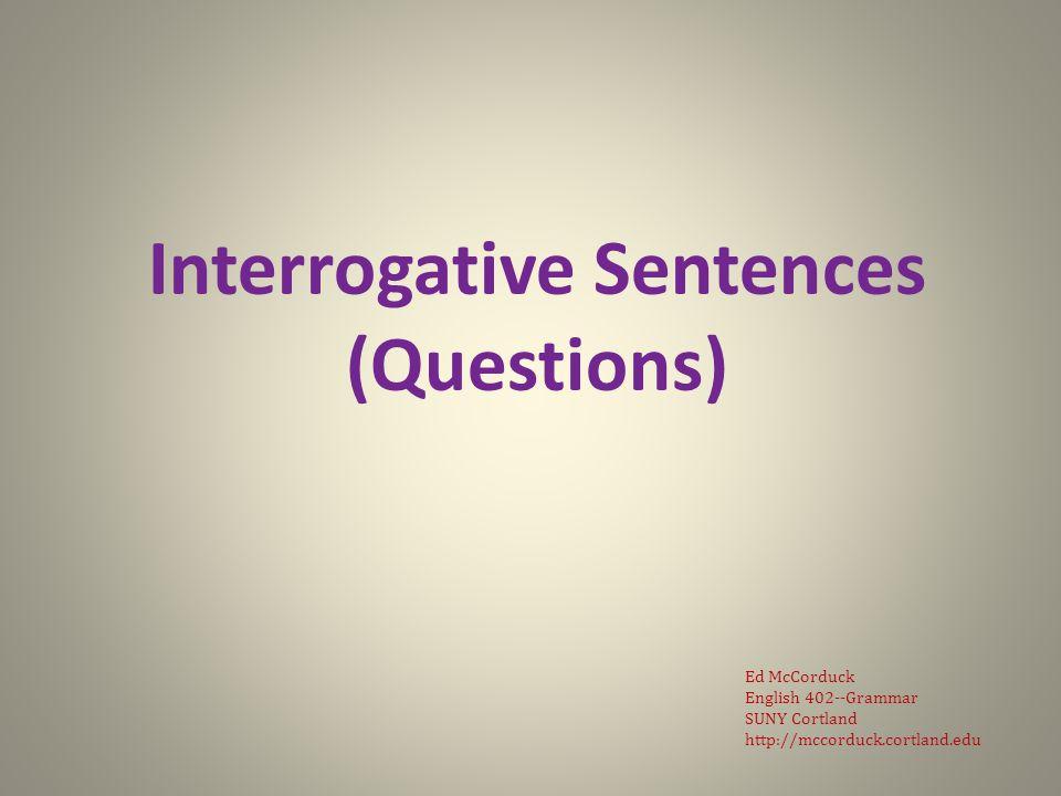 Interrogative Sentences (Questions) Ed McCorduck English 402--Grammar SUNY Cortland http://mccorduck.cortland.edu