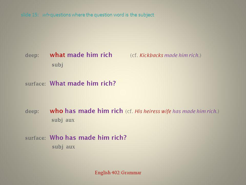 deep: what made him rich (cf. Kickbacks made him rich. ) subj surface: What made him rich? deep: who has made him rich (cf. His heiress wife has made