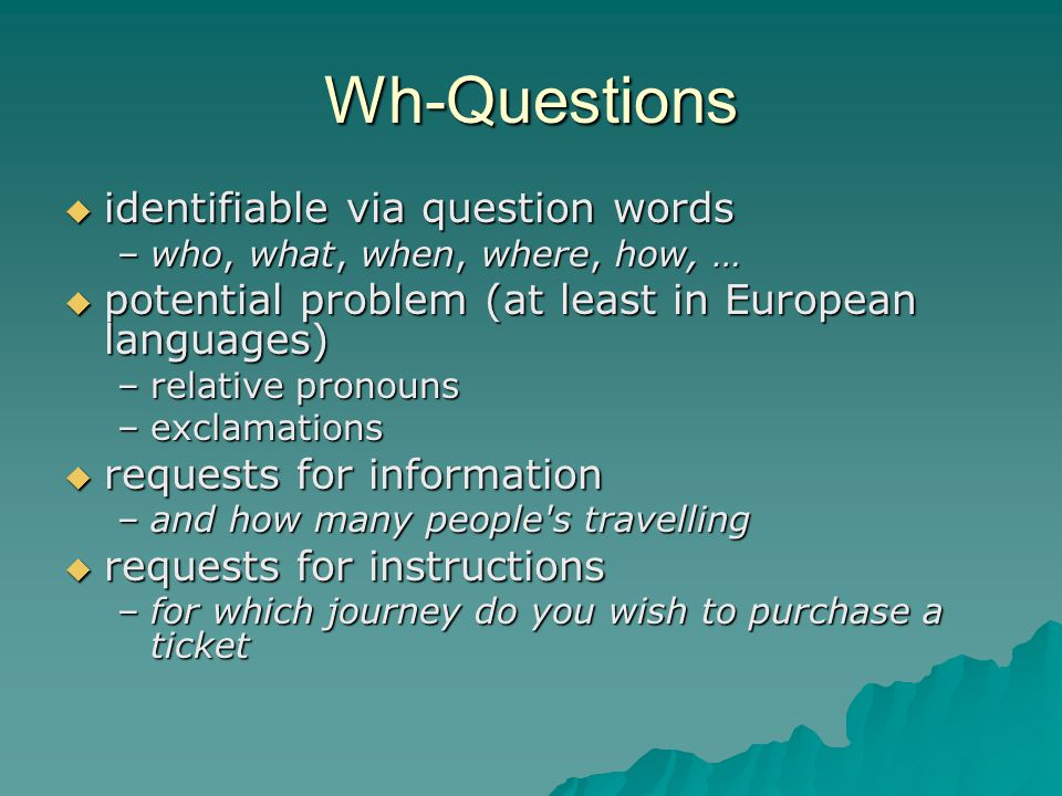 Wh-Questions  identifiable via question words –who, what, when, where, how, …  potential problem (at least in European languages) –relative pronouns –exclamations  requests for information –and how many people s travelling  requests for instructions –for which journey do you wish to purchase a ticket