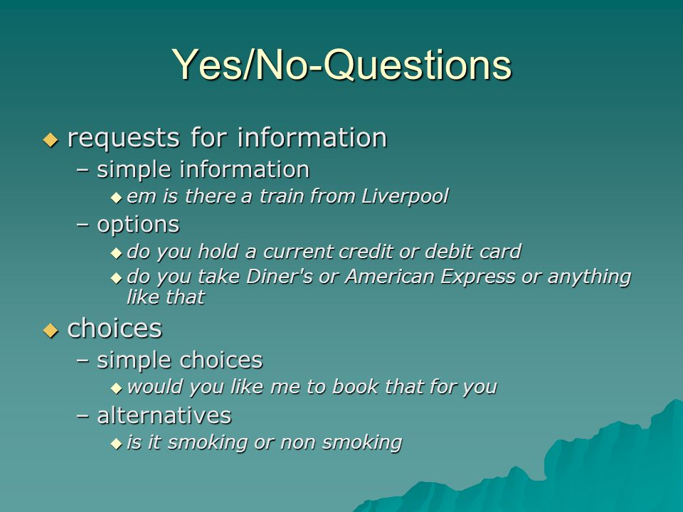 Yes/No-Questions  requests for information –simple information  em is there a train from Liverpool –options  do you hold a current credit or debit card  do you take Diner s or American Express or anything like that  choices –simple choices  would you like me to book that for you –alternatives  is it smoking or non smoking