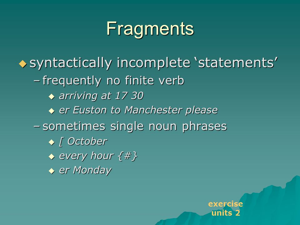 Fragments  syntactically incomplete 'statements' –frequently no finite verb  arriving at 17 30  er Euston to Manchester please –sometimes single noun phrases  [ October  every hour {#}  er Monday exercise units 2