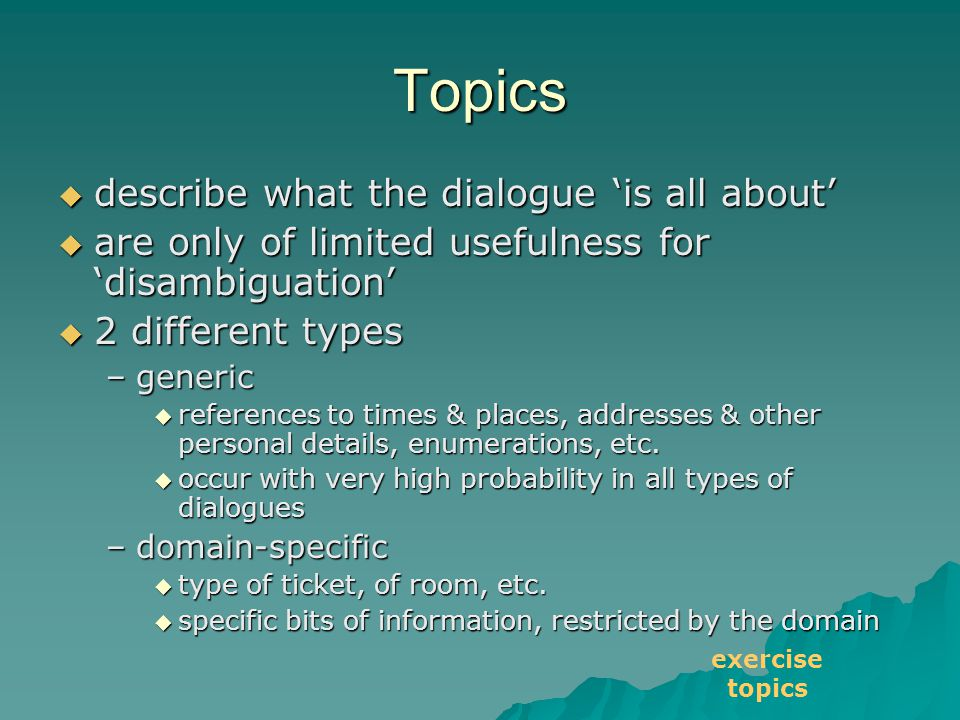 Topics  describe what the dialogue 'is all about'  are only of limited usefulness for 'disambiguation'  2 different types –generic  references to times & places, addresses & other personal details, enumerations, etc.