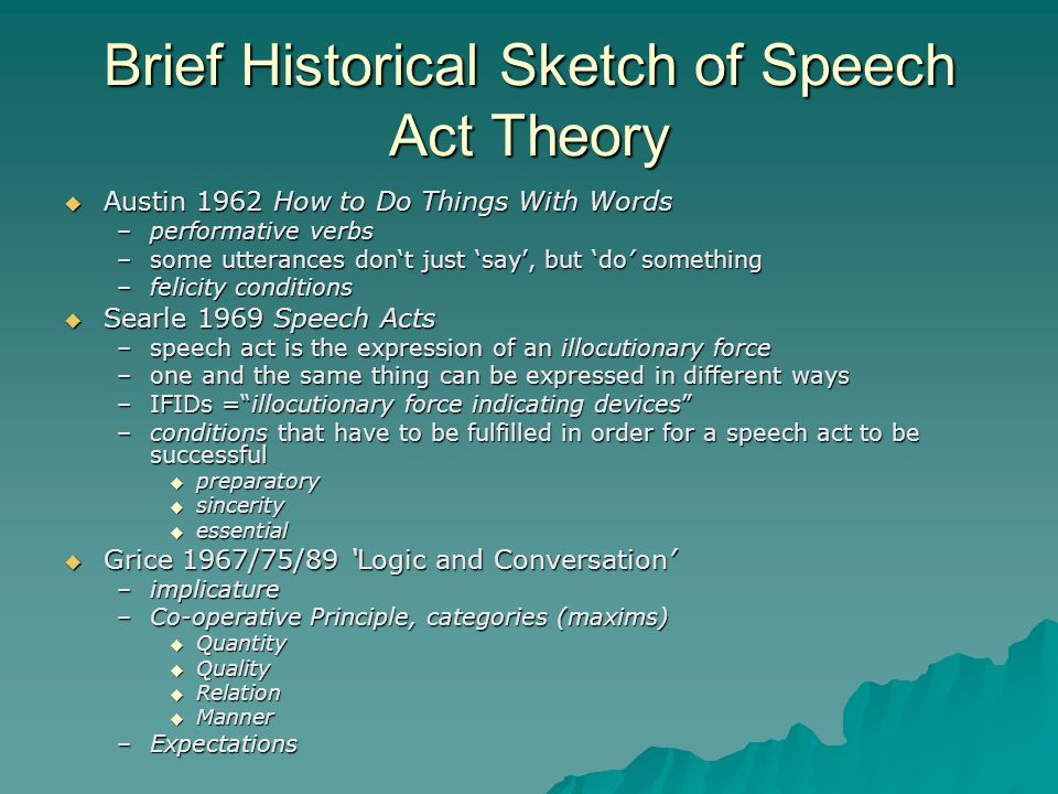 Brief Historical Sketch of Speech Act Theory  Austin 1962 How to Do Things With Words –performative verbs –some utterances don't just 'say', but 'do' something –felicity conditions  Searle 1969 Speech Acts –speech act is the expression of an illocutionary force –one and the same thing can be expressed in different ways –IFIDs = illocutionary force indicating devices –conditions that have to be fulfilled in order for a speech act to be successful  preparatory  sincerity  essential  Grice 1967/75/89 'Logic and Conversation' –implicature –Co-operative Principle, categories (maxims)  Quantity  Quality  Relation  Manner –Expectations