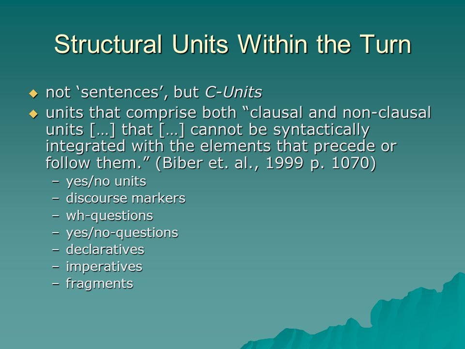 Structural Units Within the Turn  not 'sentences', but C-Units  units that comprise both clausal and non-clausal units […] that […] cannot be syntactically integrated with the elements that precede or follow them. (Biber et.