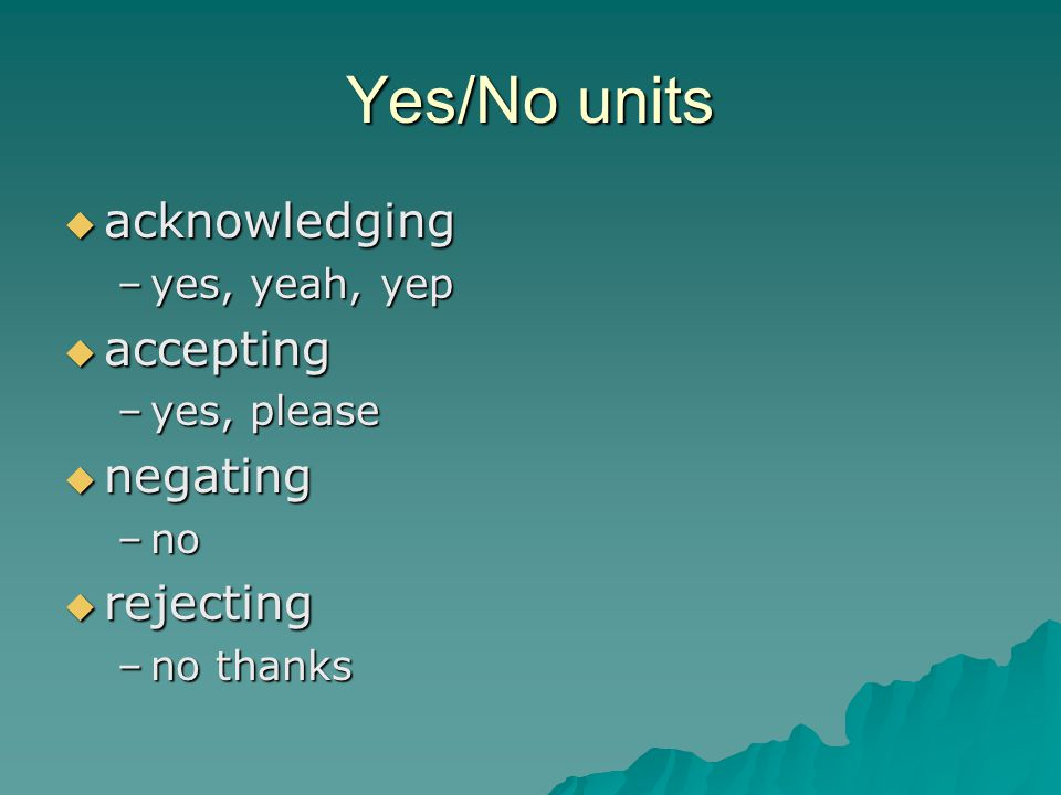 Yes/No units  acknowledging –yes, yeah, yep  accepting –yes, please  negating –no  rejecting –no thanks