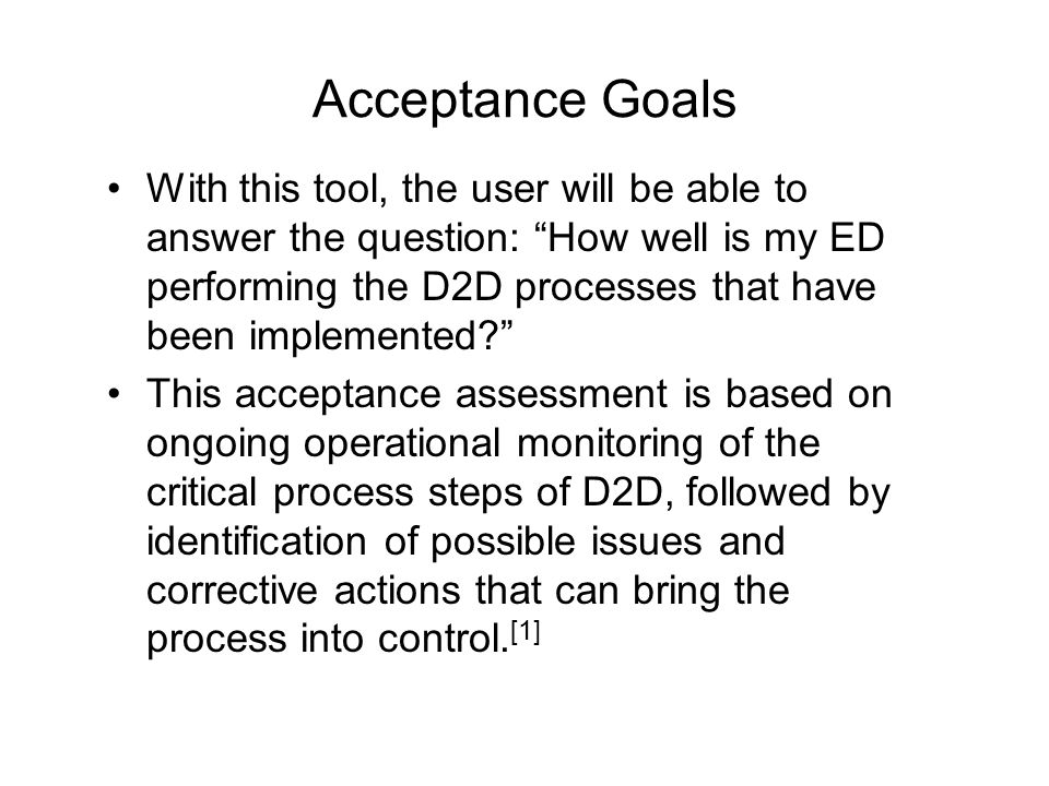Acceptance Goals With this tool, the user will be able to answer the question: How well is my ED performing the D2D processes that have been implemented This acceptance assessment is based on ongoing operational monitoring of the critical process steps of D2D, followed by identification of possible issues and corrective actions that can bring the process into control.