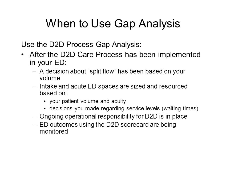 """When to Use Gap Analysis Use the D2D Process Gap Analysis: After the D2D Care Process has been implemented in your ED: –A decision about """"split flow"""""""