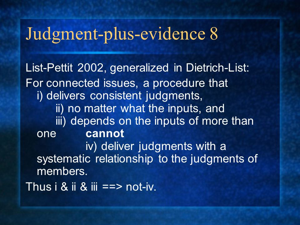 Judgment-plus-evidence 8 List-Pettit 2002, generalized in Dietrich-List: For connected issues, a procedure that i) delivers consistent judgments, ii) no matter what the inputs, and iii) depends on the inputs of more than one cannot iv) deliver judgments with a systematic relationship to the judgments of members.