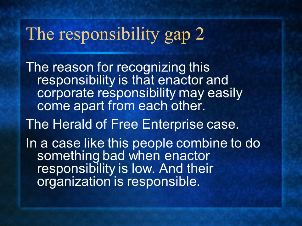 The responsibility gap 2 The reason for recognizing this responsibility is that enactor and corporate responsibility may easily come apart from each other.