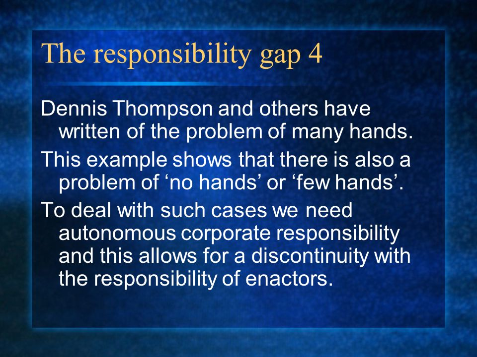 The responsibility gap 4 Dennis Thompson and others have written of the problem of many hands.