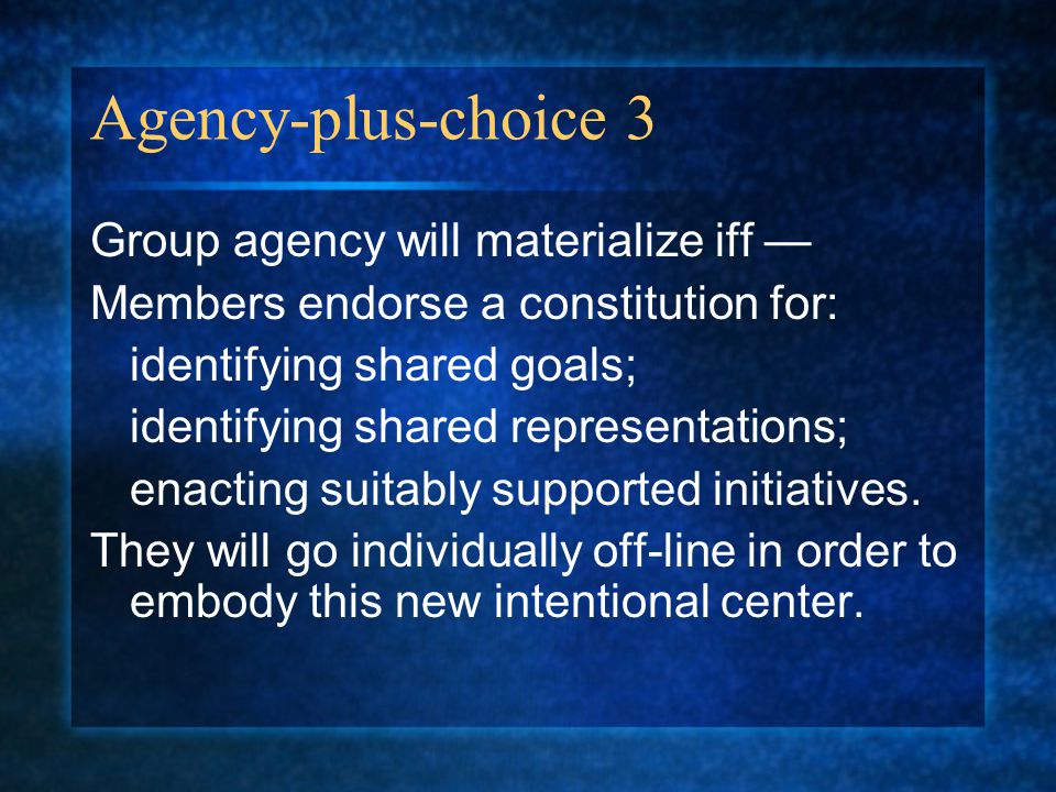 Agency-plus-choice 3 Group agency will materialize iff — Members endorse a constitution for: identifying shared goals; identifying shared representations; enacting suitably supported initiatives.